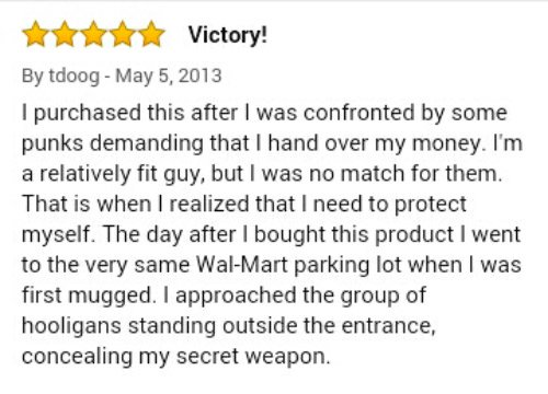 * *** Victory! Victory! By tdoog - May 5, 2013 I purchased this after I was confronted by some punks demanding that I hand over my money. I'm a relatively fit guy, but I was no match for them. That is when I realized that I need to protect myself. The day after I bought this product I went to the very same Wal-Mart parking lot when I was first mugged. I approached the group of hooligans standing outside the entrance, concealing my secret weapon.