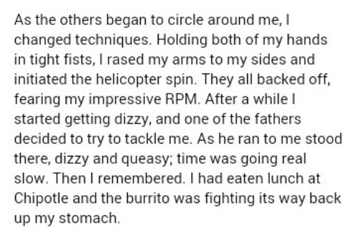As the others began to circle around me, I changed techniques. Holding both of my hands in tight fists, I rased my arms to my sides and initiated the helicopter spin. They all backed off, fearing my impressive RPM. After a while | started getting dizzy, and one of the fathers decided to try to tackle me. As he ran to me stood there, dizzy and queasy; time was going real slow. Then I remembered. I had eaten lunch at Chipotle and the burrito was fighting its way back up my stomach.
