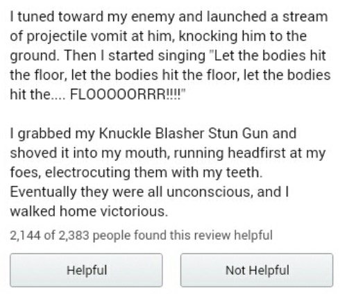 """Ituned toward my enemy and launched a stream of projectile vomit at him, knocking him to the ground. Then I started singing """"Let the bodies hit the floor, let the bodies hit the floor, let the bodies hit the.... FLO000ORRR!!!"""" I grabbed my Knuckle Blasher Stun Gun and shoved it into my mouth, running headfirst at my foes, electrocuting them with my teeth. Eventually they were all unconscious, and I walked home victorious. 2,144 of 2,383 people found this review helpful Helpful Not Helpful"""